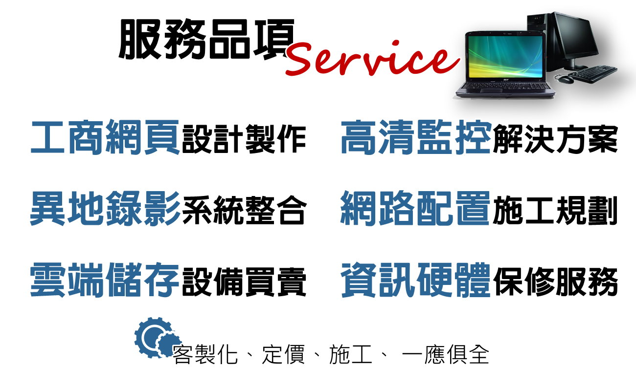 高雄監控,屏東監控,高清攝影機,維護資訊硬體,nvr監視器主機,ip camera,門禁考勤,網頁設計,夜視監視器材,WIFI設定,遠端監控,雲端設備,百萬像素,監控APP,雲端儲存系統,HD畫質攝影,網路管理規畫,NAS系統,照車牌鏡頭,監控安裝,家庭安全防賊,防盜監控系統,預防紛爭,無線網路攝影機,車用攝影機,防暴鏡頭,監視器螢幕,對講機,網路佈線,網路伺服器,對講機,電話總機系統,區域網路,弱電系統,工程,整合,安裝,維修,修理,器材經銷,系統整合,設計規劃,施工安裝,維修保養,CCTV,監視系統,遠端監控系統,攝影機,門禁管制系統,考勤系統,考勤機,指紋機,感應讀卡機,感應電鎖